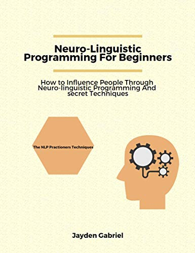 Neuro-Linguistic Programming For Beginners: How to Influence People through Neuro-Linguistic Programming and Secret Techniques (English Edition)