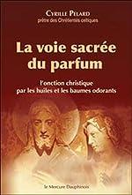 La voie sacrée du parfum - L'onction christique par les huiles et les baumes odorants de Cyrille Pelard