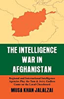 Intelligence War in Afghanistan: Regional and International Intelligence Agencies Play the Tom & Jerry Endless Game on the Local Chessboard