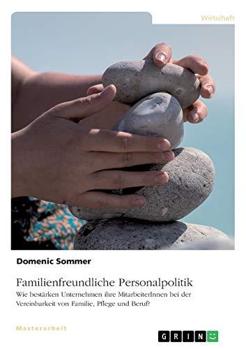 Familienfreundliche Personalpolitik. Wie bestärken Unternehmen ihre MitarbeiterInnen bei der Vereinbarkeit von Familie, Pflege und Beruf?