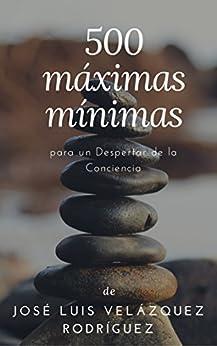 500 máximas mínimas: para un Despertar de la Conciencia (Spanish Edition) by [José Luis Velázquez Rodríguez]