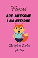 Foxes Are Awesome I Am Awesome Therefore I Am A Fox: Fox Notebook - Foxes Are Awesome I Am Awesome Therefore I Am A Fox: Fox Lover Christmas Gag Gift For Kids, Boys, Girls, Men & Women (6x9), 120 Pages