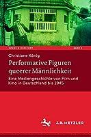 Performative Figuren queerer Maennlichkeit: Eine Mediengeschichte von Film und Kino in Deutschland bis 1945 (Szene & Horizont. Theaterwissenschaftliche Studien, 5)