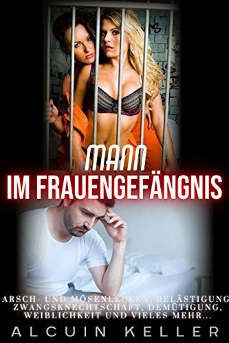 Mann im Frauengefängnis : Arsch- und Mösenlecken, Belästigung, Zwangsknechtschaft, Demütigung, Weiblichkeit und vieles mehr.