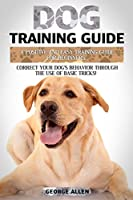 Dog Training Guide: A Positive and Easy Training Guide For Beginners. Correct Your Dog's Behavior Through The Use of Basic Tricks!