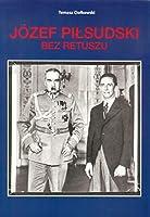Jozef Pilsudski Bez retuszu