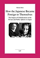 How the Japanese Became Foreign to Themselves: The Impact of Globalization on the Private and Public Spheres in Japan (Politikwissenschaft)
