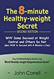 The 8-minute Healthy-weight Secret - Second Edition: WHY Some Succeed at Weight Control and Others Do Not (plus HOW to Succeed with 8 Minutes a Day) (World Healthy-Weight Empowerment)