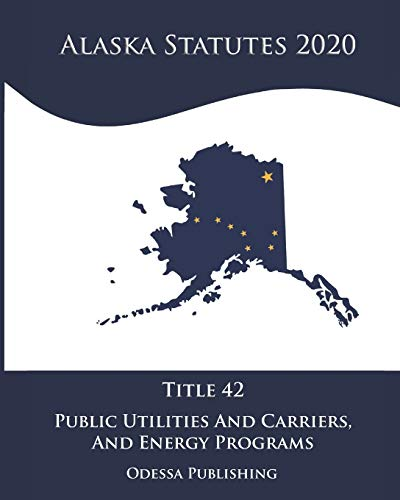 Compare Textbook Prices for Alaska Statutes 2020 Title 42 Public Utilities And Carriers And Energy Programs  ISBN 9798688505474 by Government, Alaska,Publishing, Odessa