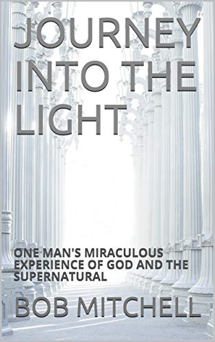 JOURNEY INTO THE LIGHT: ONE MAN'S MIRACULOUS EXPERIENCE OF GOD AND THE SUPERNATURAL (English Edition)