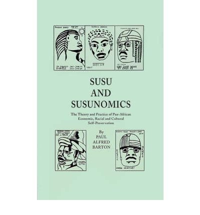 [(Susu & Susunomics: The Theory and Practice of Pan-African Economic, Racial and Cultural Self-Preservation * * )] [Author: Paul Alfred Barton] [May-2001]