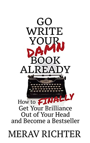 Go Write Your Damn Book Already: How to Finally Get Your Brilliance Out of Your Head and Become a Bestseller (English Edition)