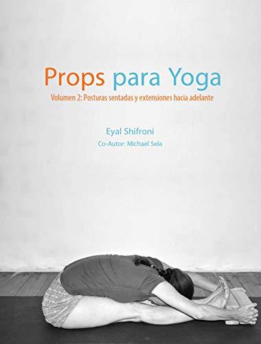 Props para Yoga Volumen II: Posturas Sentadas y Extensiones hacia Adelante: Una Guía para la práctica del Yoga Iyengar con Props