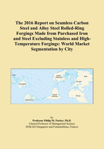 The 2016 Report on Seamless Carbon Steel and Alloy Steel Rolled-Ring Forgings Made from Purchased Iron and Steel Excluding Stainless and High-Temperature Forgings: World Market Segmentation by City