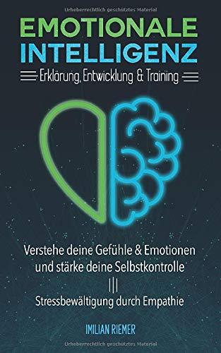 Emotionale Intelligenz: Erklärung, Entwicklung & Training; Verstehe deine Gefühle & Emotionen und stärke deine Selbstkontrolle; Stressbewältigung durch Empathie