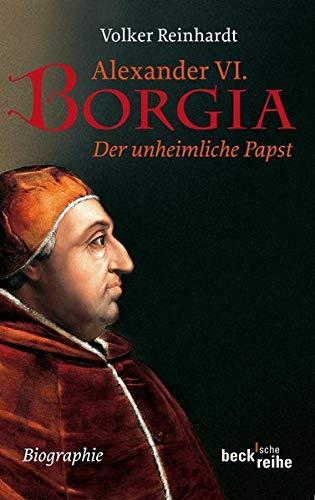 Alexander VI. Borgia: Der unheimliche Papst: Der unheimliche Papst - eine Biographie (Beck'sche Reihe)