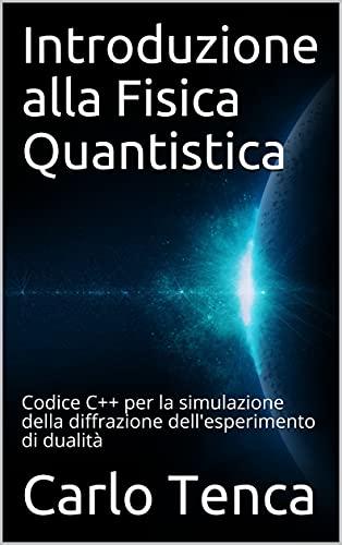 Introduzione alla Fisica Quantistica: Codice C++ per la simulazione della diffrazione dell'esperimento di dualità (Italian Edition)