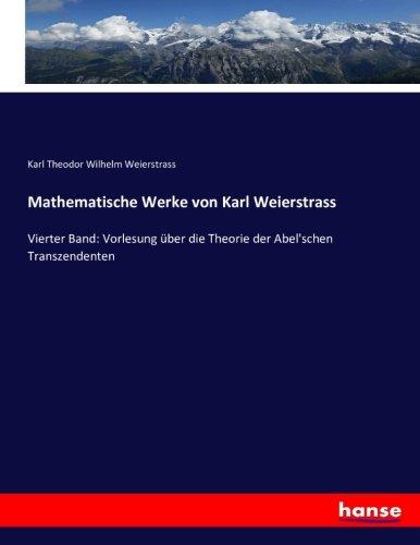 Mathematische Werke von Karl Weierstrass: Vierter Band: Vorlesung über die Theorie der Abel'schen Transzendenten