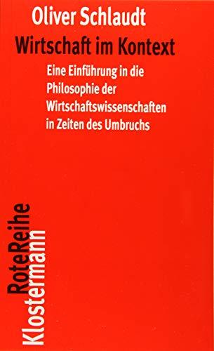 Wirtschaft im Kontext: Eine Einführung in die Philosophie der Wirtschaftswissenschaften in Zeiten des Umbruchs: Eine Einführung in die Philosophie der ... des Umbruchs (Klostermann RoteReihe, Band 85)