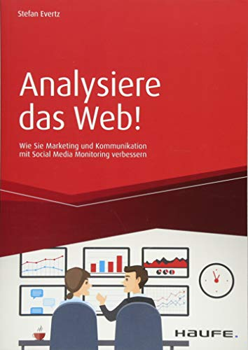 Analysiere das Web!: Wie Sie Marketing und Kommunikation mit Social Media Monitoring verbessern