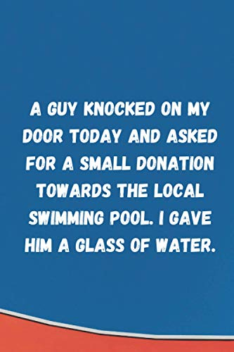 A guy knocked on my door today and asked for a small donation towards the local swimming pool. I gave him a glass of water: Lined Ruled Blank Sarcastic Funny Gag Gift Notebook Journal