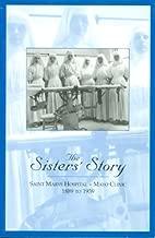 The Sister's Story: Saint Marys Hospital--Mayo Clinic 1889 to 1939