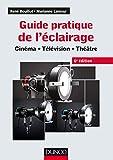 Guide pratique de l'éclairage - 6e éd. - Cinéma, télévision, théâtre: Cinéma - Télévision -...