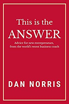 This Is the Answer: Advice for New Entrepreneurs from the World's Worst Business Coach by [Dan Norris]