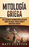 Mitología Griega: Una fascinante introducción a los mitos sobre los dioses, diosas, héroes y monstruos griegos