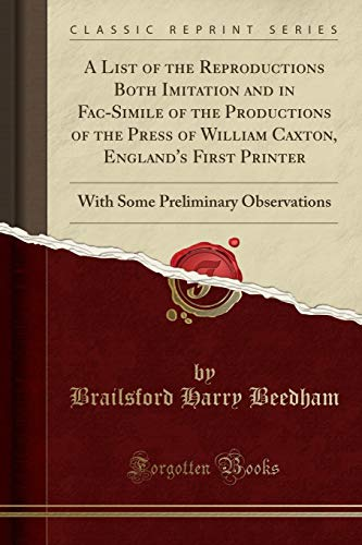 A List of the Reproductions Both Imitation and in Fac-Simile of the Productions of the Press of William Caxton, England's First Printer: With Some Preliminary Observations (Classic Reprint)