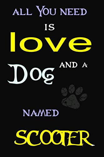 All You Need is Love and a dog Named SCOOTER: Perfect Cute lined Journal Gift for dog Lovers, SCOOTER dog Name Notebook 6x9, 120 pages