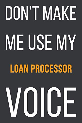 Don't Make Me Use My Loan Processor Voice: Funny Gift Idea For Coworker, Boss & Friend - Blank Lined Notebook