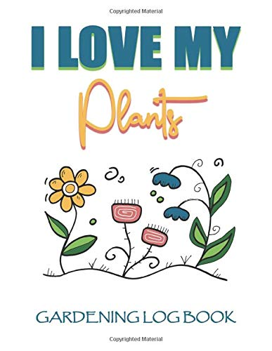 I Love My Plants -Gardening Log Book: Blank Journal to Plan And Record Your Gardening Experience - Cool Gift For Men Women Moms Dads Grandmas ... Lovers - Tulips SunFlowers Plants Growing