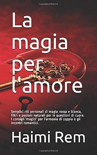 La magia per l'amore: Semplici riti personali di magia rossa e bianca, filtri e pozioni naturali per le questioni di cuore. I consigli 'magici' per l'armonia di coppia e gli incontri romantici.