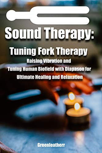 Sound Healing:Tuning Fork Therapy Raising Vibration and Tuning Human Biofield with Diapason for Ultimate Healing and Relaxation