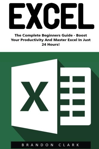 Excel: The Complete Beginners Guide - Boost Your Poductivity And Master Excel In Just 24 Hours! (Excel, Microsoft Office