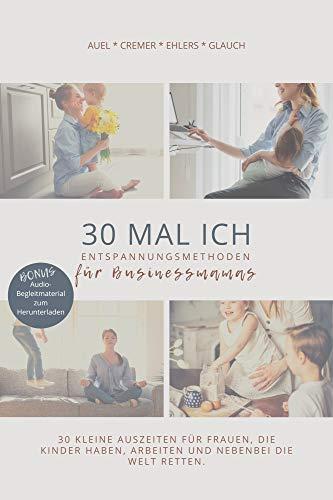 30 MAL ICH - Entspannungsmethoden für Businessmamas: 30 kleine Auszeiten für Frauen, die Kinder haben, arbeiten und nebenbei die Welt retten.