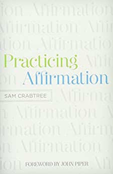 Practicing Affirmation (Foreword by John Piper): God-Centered Praise of Those Who Are Not God by [Sam Crabtree, John Piper]