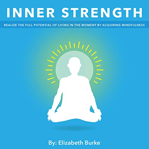 Your Inner Strength : Realize the Full Potential of Living in the Moment by Acquiring Mindfulness