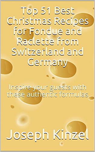 Top 51 Best Christmas Recipes for Fondue and Raclette from Switzerland and Germany : Inspire your guests with these authentic formulas (English Edition)