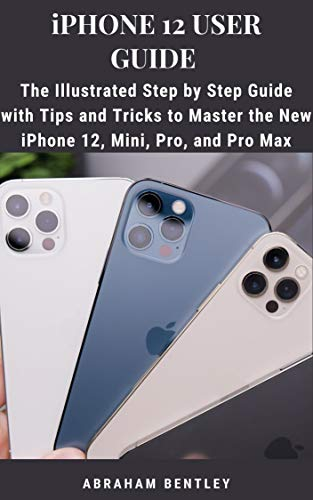 iPhone 12 User Guide: The Illustrated Step by Step Guide with Tips and Tricks to Master the New iPhone 12, Mini, Pro, and Pro Max (English Edition)