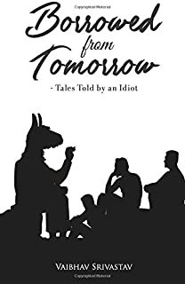 Borrowed From Tomorrow Tales Told by an Idiot