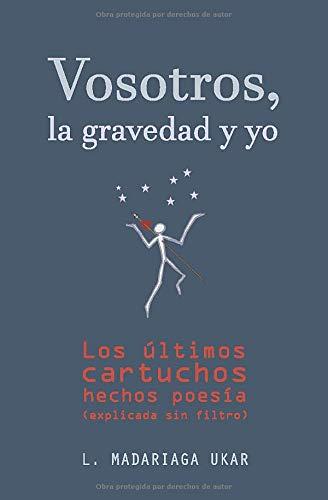 Vosotros, la gravedad y yo: Los últimos cartuchos hechos poesía (explicada sin filtro) (Spanish Edition)