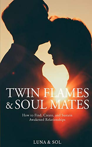 Twin Flames and Soul Mates: How to Find, Create, and Sustain Awakened Relationships