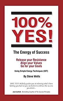 100% YES! The Energy of Success: Release Your Resistance Align Your Values Go for Your Goals Using Simple Energy Techniques (SET) by [Steve Wells, Shaan Coutinho]