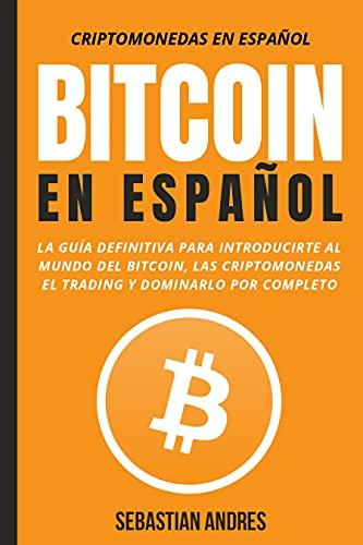 Bitcoin en Español : La guía definitiva para introducirte al mundo del Bitcoin, las Criptomonedas, el Trading y dominarlo por completo (Criptomonedas en Español nº 1)
