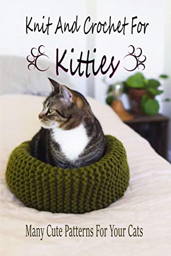 Knit And Crochet For Kitties: Many Cute Patterns For Your Cats: Gift Ideas for Holiday