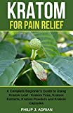 Kratom for Pain Relief: A Complete Beginners Guide to Using Kratom Leaf  Kratom Teas, Kratom Extracts, Kratom Powders, and Kratom Capsules