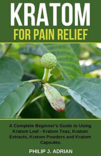 Kratom for Pain Relief: A Complete Beginner's Guide to Using Kratom Leaf – Kratom Teas, Kratom Extracts, Kratom Powders, and Kratom Capsules
