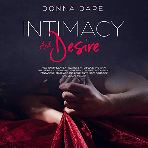 Intimacy and Desire: How to Stimulate a Relationship Discovering What She/He Really Wants into the Bed. A Journey into Sexual Fantasies in Marriage and Couples to Have Good Sex and Sexual Health